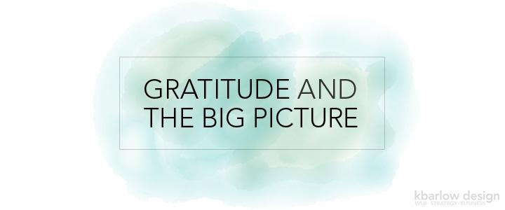 Gratitude and The Big Picture | kbarlowdesign.com